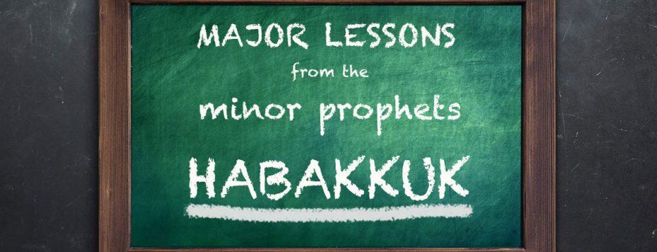 Major Lessons From The Minor Prophets: Habakkuk
