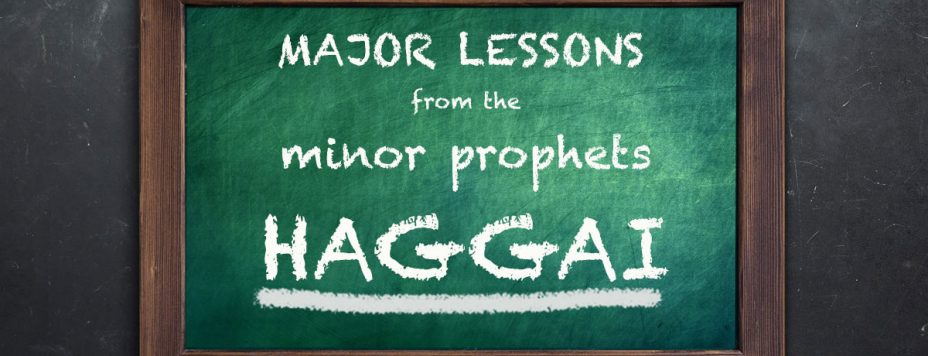 Major Lessons From The Minor Prophets: Haggai