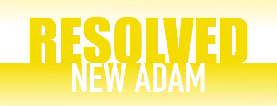 Resolved: New Adam (Easter)